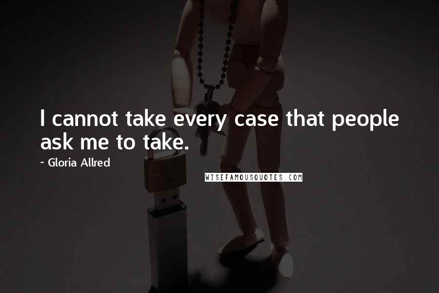 Gloria Allred quotes: I cannot take every case that people ask me to take.