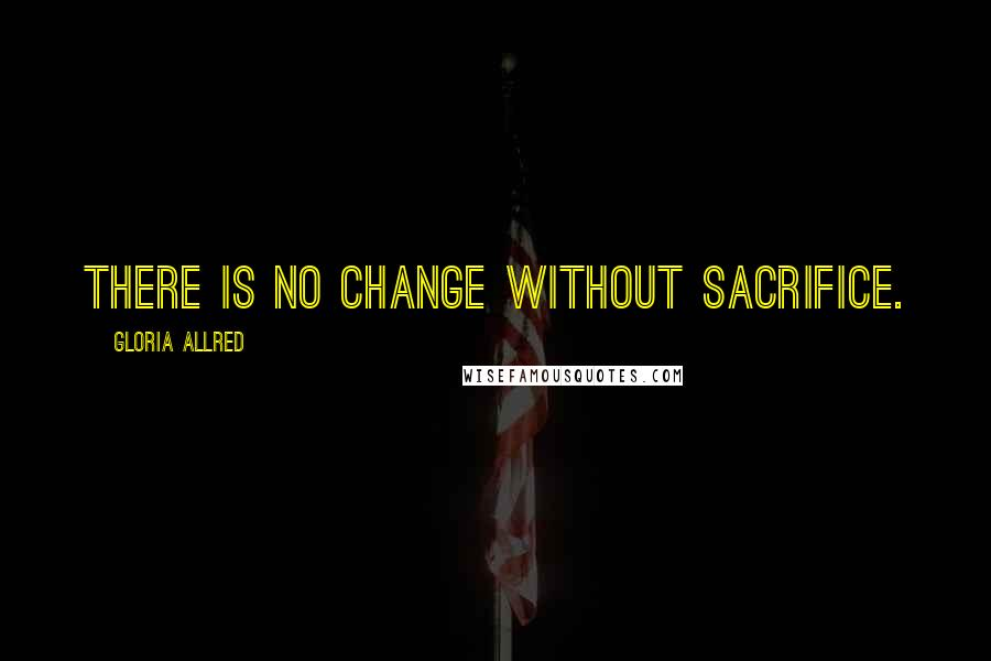 Gloria Allred quotes: There is no change without sacrifice.