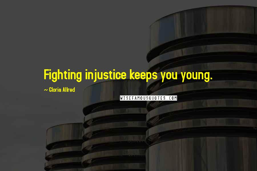 Gloria Allred quotes: Fighting injustice keeps you young.