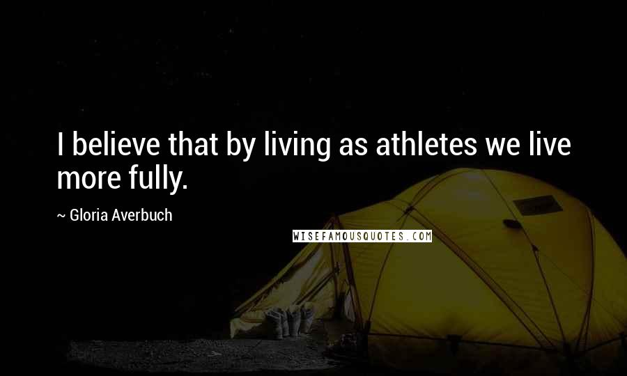 Gloria Averbuch quotes: I believe that by living as athletes we live more fully.