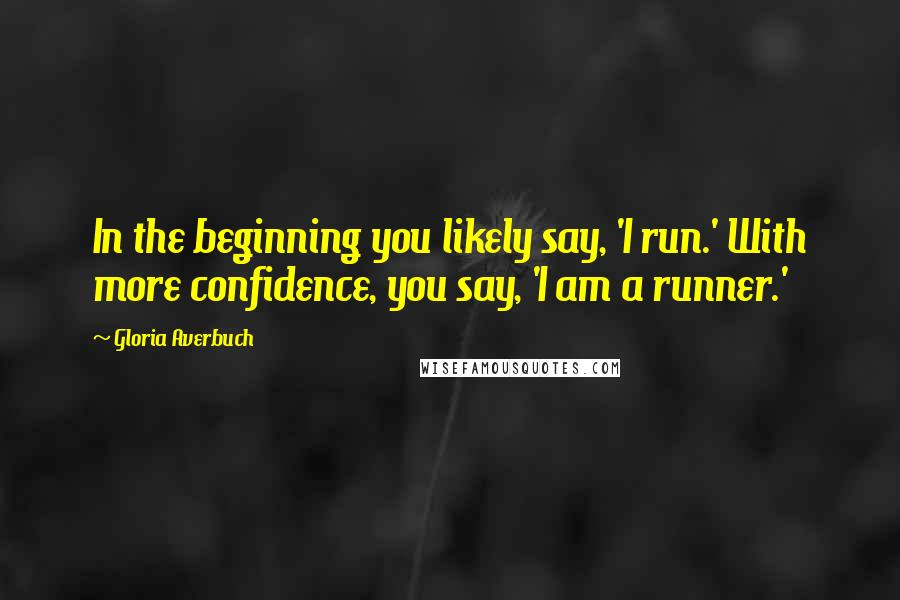 Gloria Averbuch quotes: In the beginning you likely say, 'I run.' With more confidence, you say, 'I am a runner.'