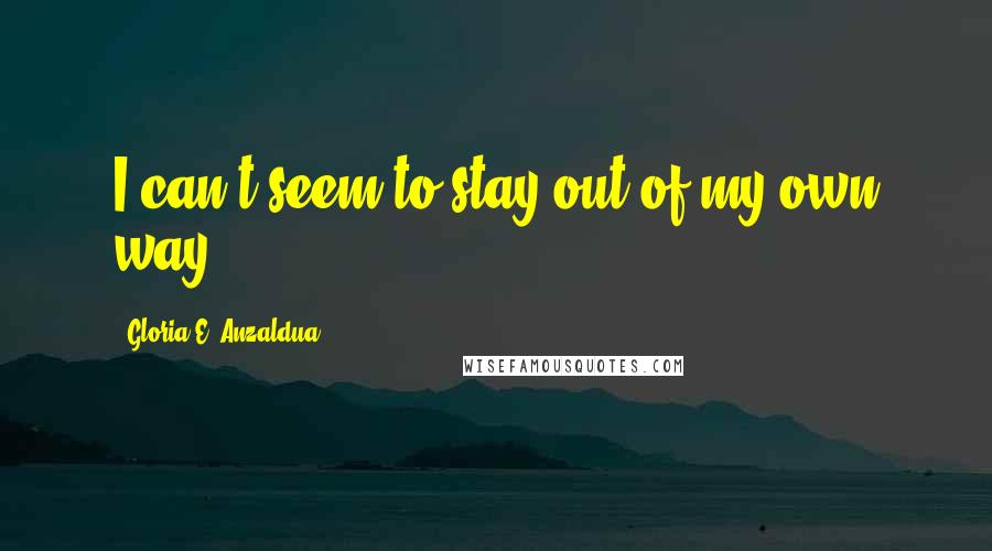 Gloria E. Anzaldua quotes: I can't seem to stay out of my own way.
