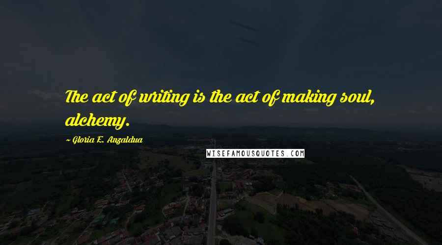 Gloria E. Anzaldua quotes: The act of writing is the act of making soul, alchemy.