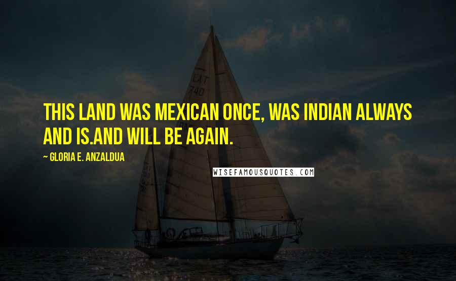 Gloria E. Anzaldua quotes: This land was Mexican once, was Indian always and is.And will be again.