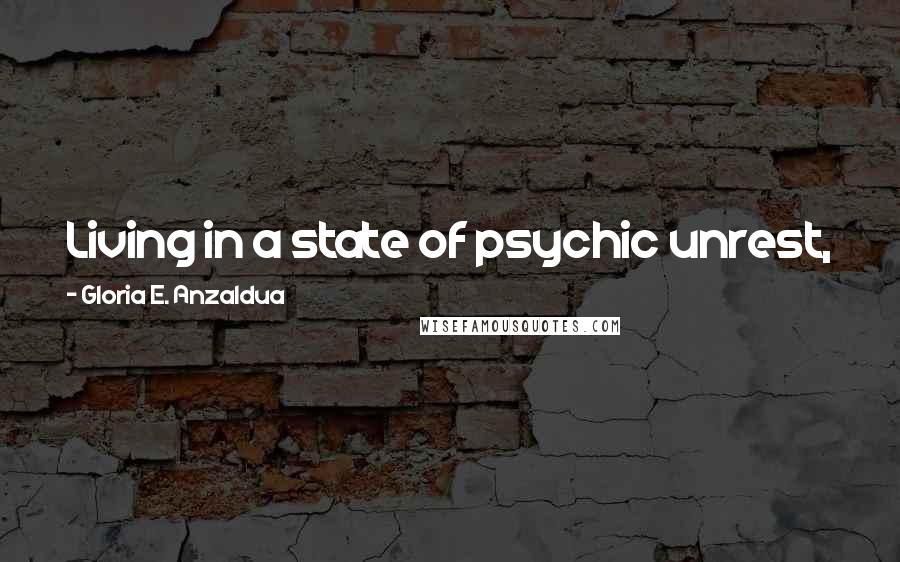 Gloria E. Anzaldua quotes: Living in a state of psychic unrest, in a Borderland, is what makes poets write and artists create.