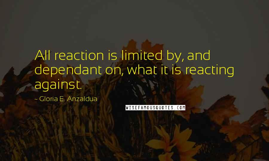 Gloria E. Anzaldua quotes: All reaction is limited by, and dependant on, what it is reacting against.