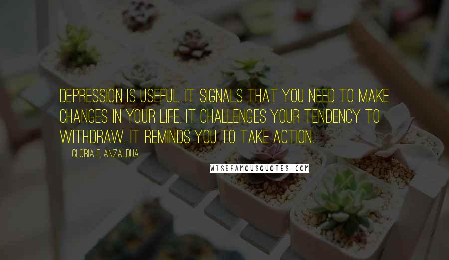 Gloria E. Anzaldua quotes: Depression is useful. It signals that you need to make changes in your life, it challenges your tendency to withdraw, it reminds you to take action.