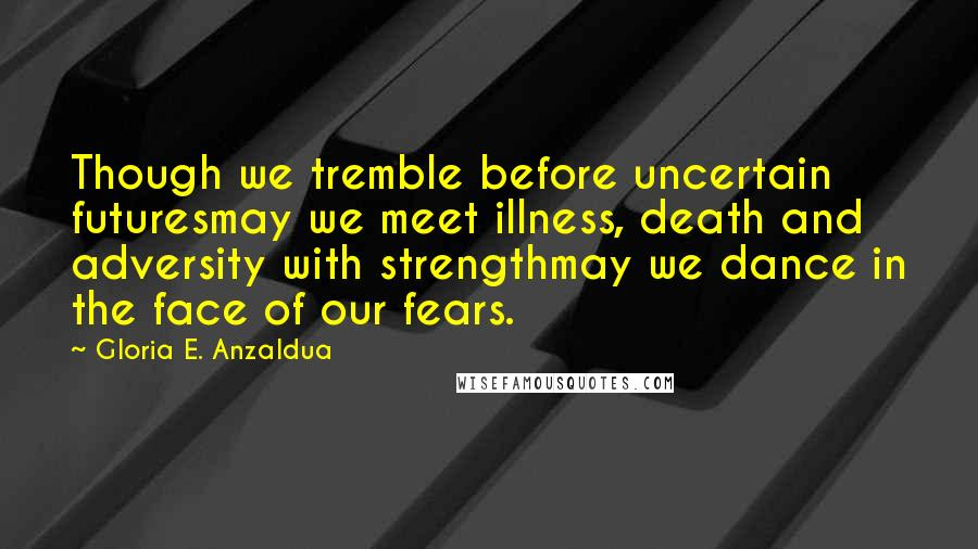 Gloria E. Anzaldua quotes: Though we tremble before uncertain futuresmay we meet illness, death and adversity with strengthmay we dance in the face of our fears.
