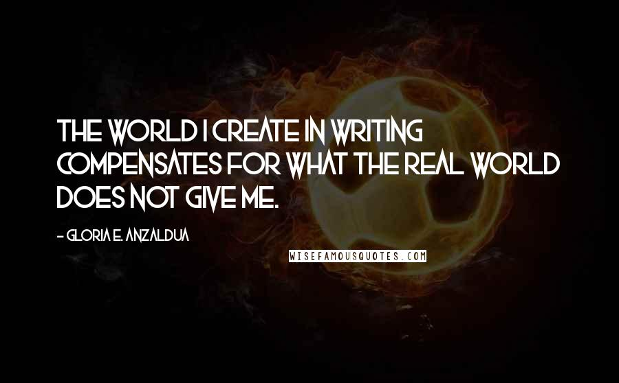 Gloria E. Anzaldua quotes: The world I create in writing compensates for what the real world does not give me.