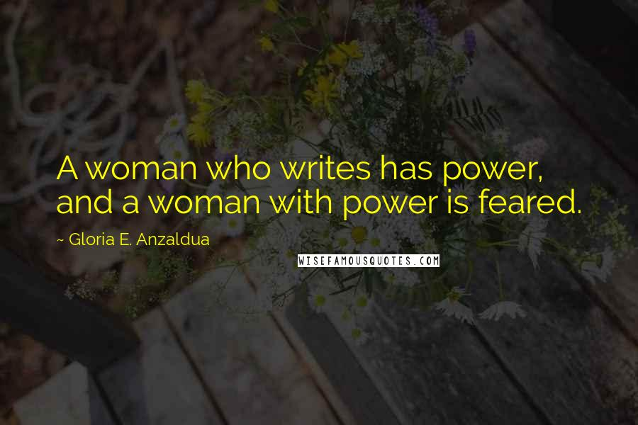 Gloria E. Anzaldua quotes: A woman who writes has power, and a woman with power is feared.