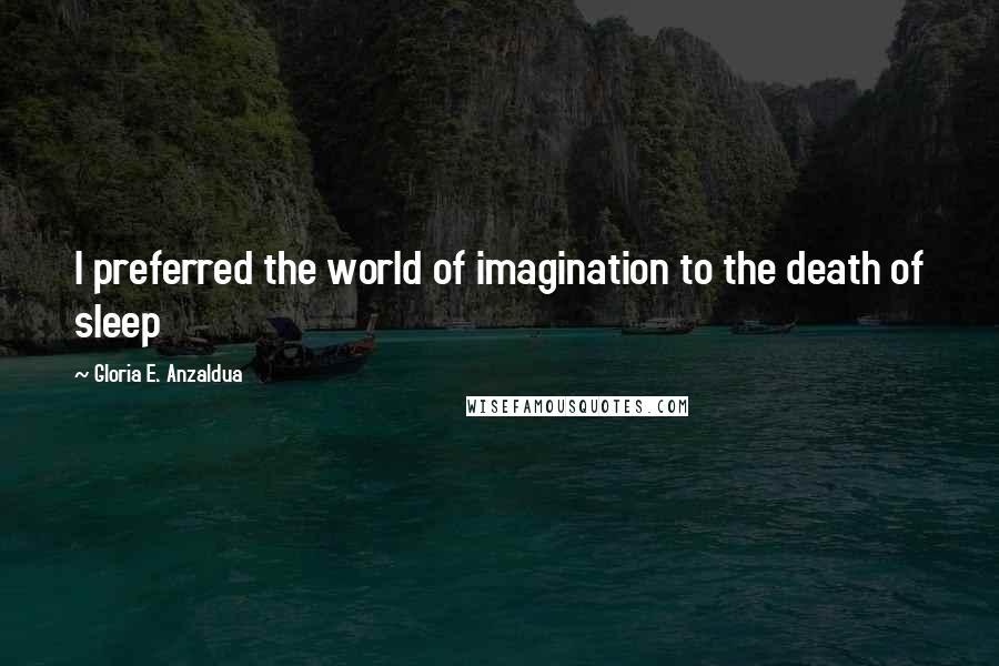 Gloria E. Anzaldua quotes: I preferred the world of imagination to the death of sleep