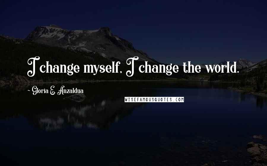 Gloria E. Anzaldua quotes: I change myself, I change the world.