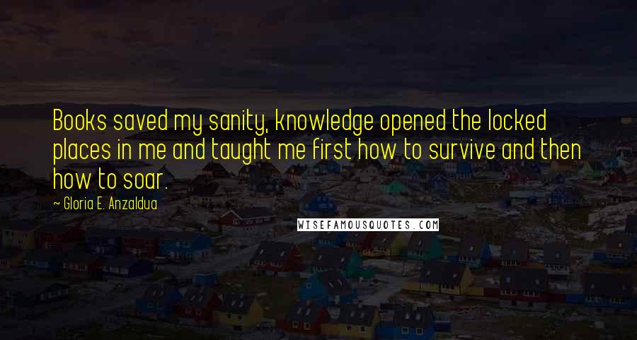 Gloria E. Anzaldua quotes: Books saved my sanity, knowledge opened the locked places in me and taught me first how to survive and then how to soar.