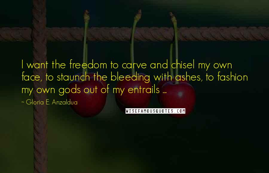 Gloria E. Anzaldua quotes: I want the freedom to carve and chisel my own face, to staunch the bleeding with ashes, to fashion my own gods out of my entrails ...