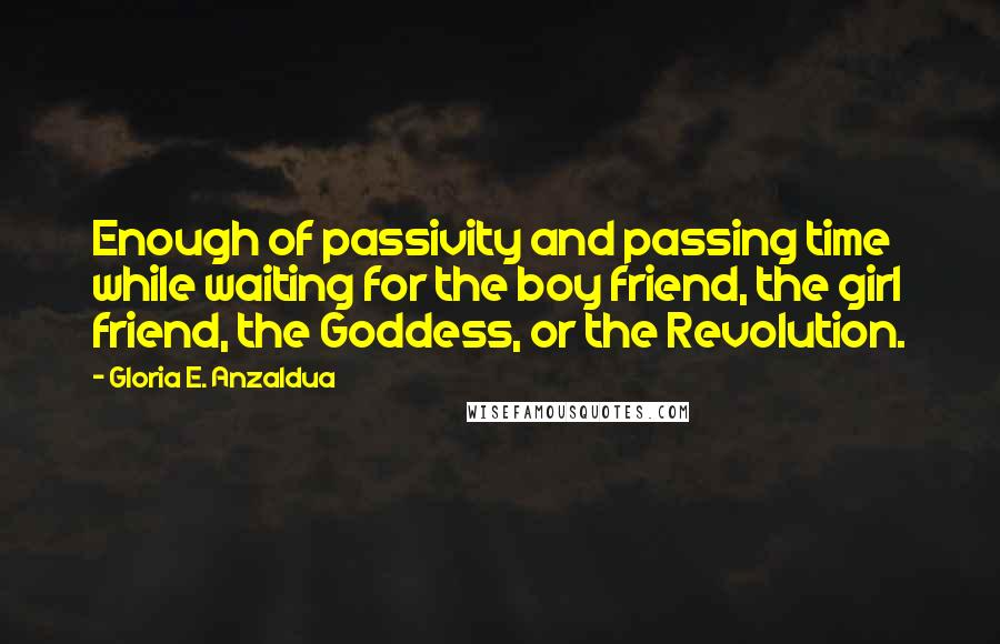 Gloria E. Anzaldua quotes: Enough of passivity and passing time while waiting for the boy friend, the girl friend, the Goddess, or the Revolution.