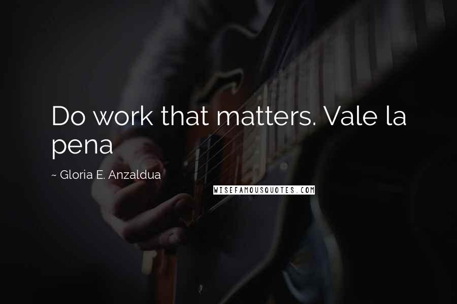 Gloria E. Anzaldua quotes: Do work that matters. Vale la pena