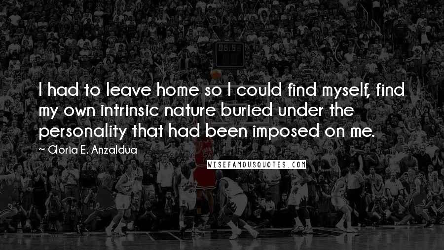 Gloria E. Anzaldua quotes: I had to leave home so I could find myself, find my own intrinsic nature buried under the personality that had been imposed on me.