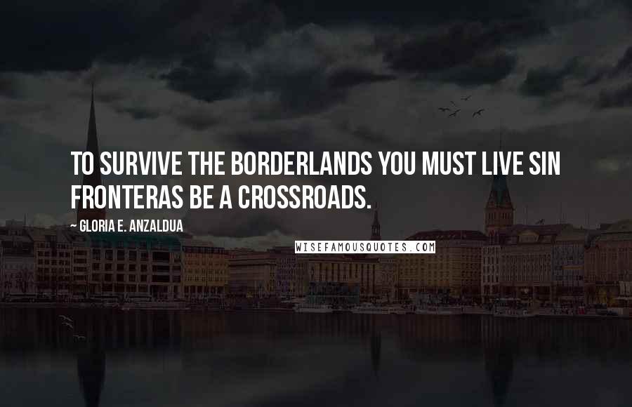 Gloria E. Anzaldua quotes: To survive the Borderlands you must live sin fronteras be a crossroads.