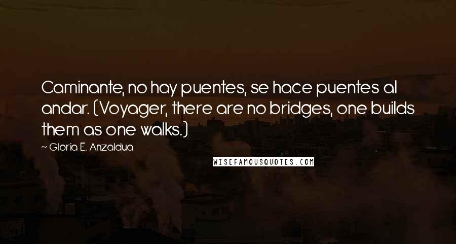Gloria E. Anzaldua quotes: Caminante, no hay puentes, se hace puentes al andar. (Voyager, there are no bridges, one builds them as one walks.)