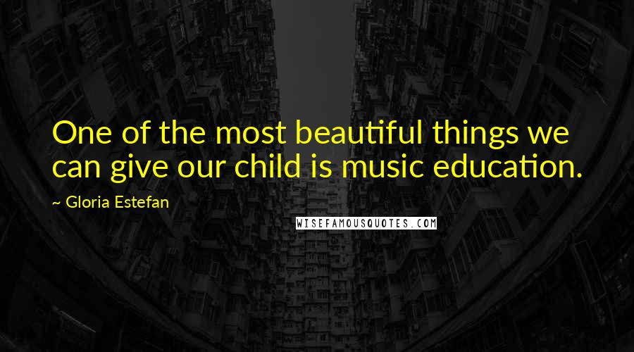 Gloria Estefan quotes: One of the most beautiful things we can give our child is music education.