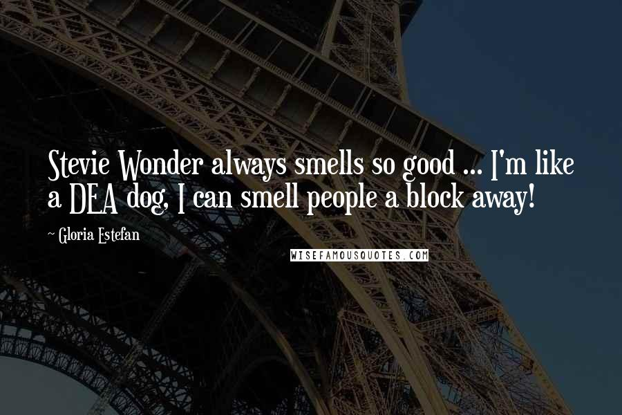 Gloria Estefan quotes: Stevie Wonder always smells so good ... I'm like a DEA dog, I can smell people a block away!