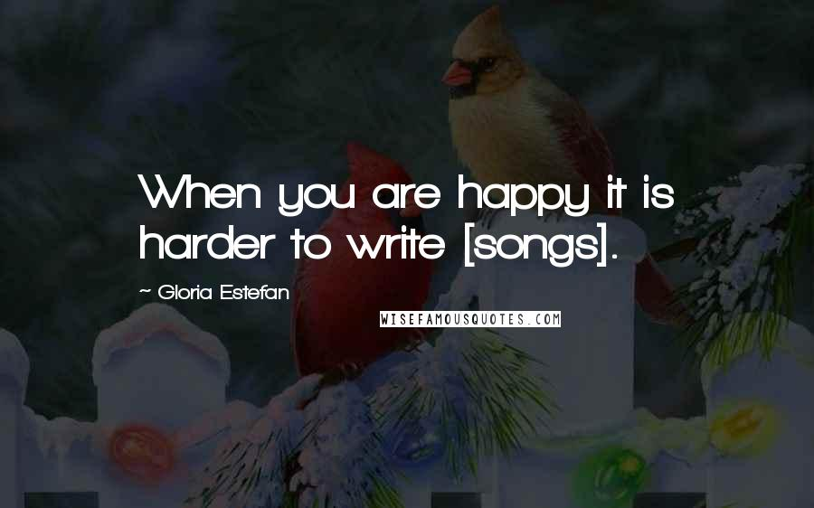 Gloria Estefan quotes: When you are happy it is harder to write [songs].