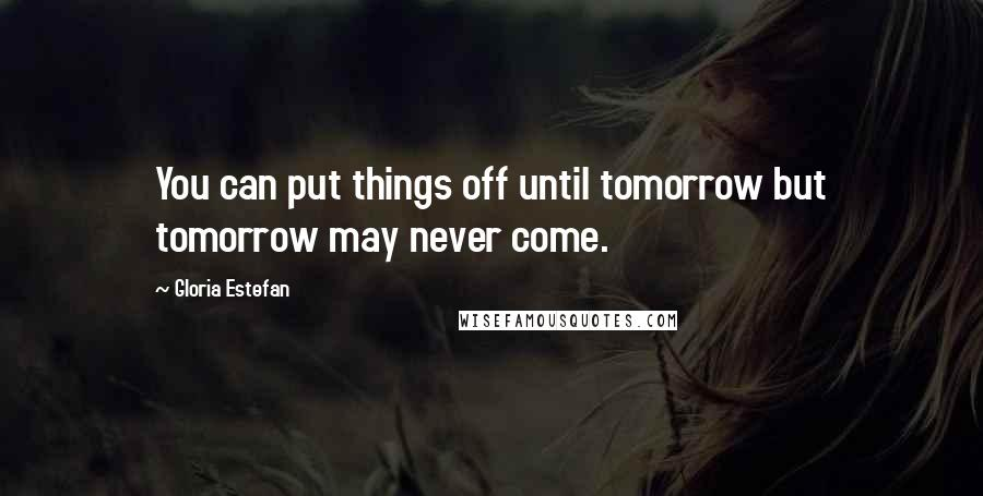 Gloria Estefan quotes: You can put things off until tomorrow but tomorrow may never come.