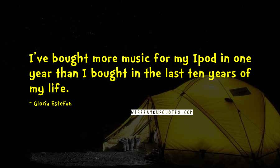 Gloria Estefan quotes: I've bought more music for my Ipod in one year than I bought in the last ten years of my life.