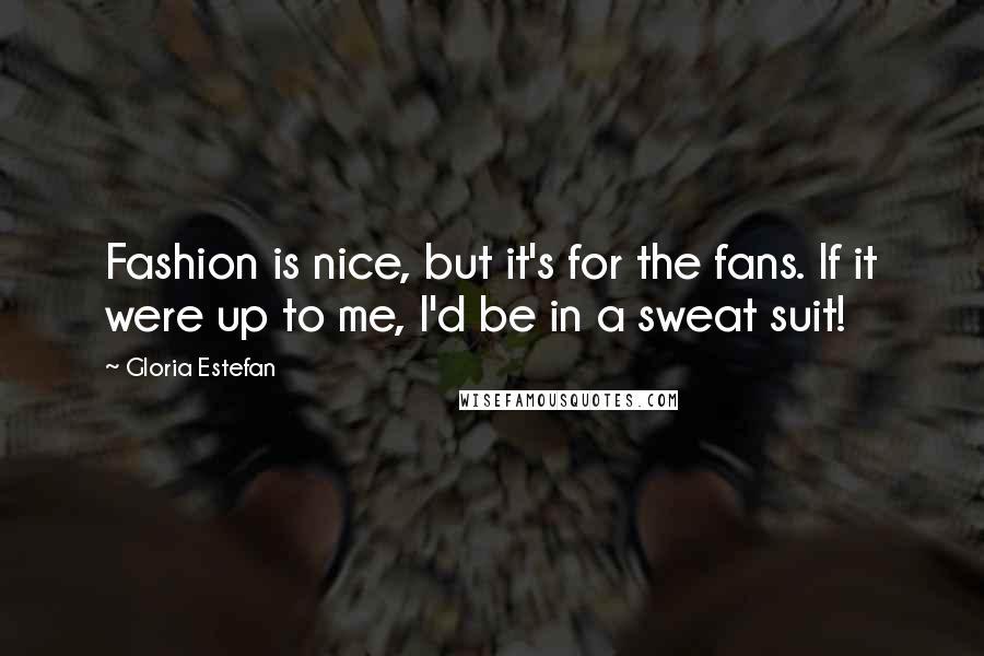 Gloria Estefan quotes: Fashion is nice, but it's for the fans. If it were up to me, I'd be in a sweat suit!