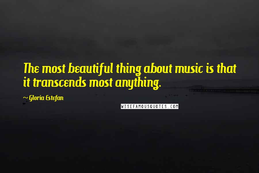 Gloria Estefan quotes: The most beautiful thing about music is that it transcends most anything.