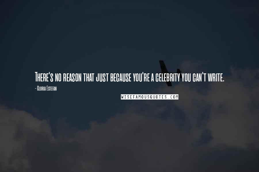 Gloria Estefan quotes: There's no reason that just because you're a celebrity you can't write.
