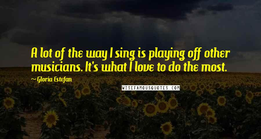 Gloria Estefan quotes: A lot of the way I sing is playing off other musicians. It's what I love to do the most.