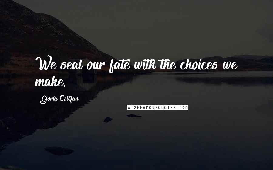 Gloria Estefan quotes: We seal our fate with the choices we make.