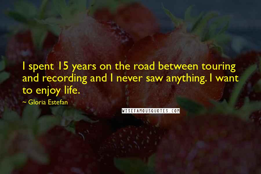 Gloria Estefan quotes: I spent 15 years on the road between touring and recording and I never saw anything. I want to enjoy life.