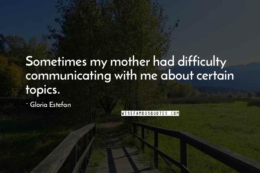 Gloria Estefan quotes: Sometimes my mother had difficulty communicating with me about certain topics.
