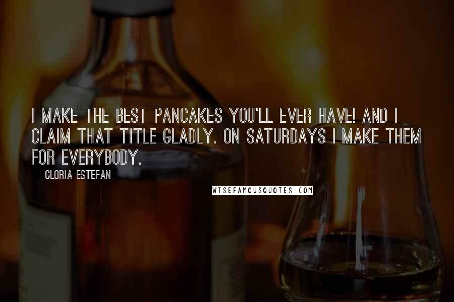 Gloria Estefan quotes: I make the best pancakes you'll ever have! And I claim that title gladly. On Saturdays I make them for everybody.