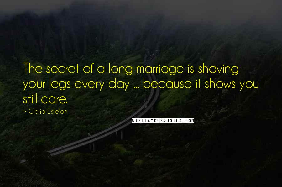 Gloria Estefan quotes: The secret of a long marriage is shaving your legs every day ... because it shows you still care.