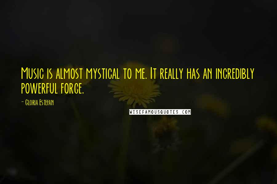 Gloria Estefan quotes: Music is almost mystical to me. It really has an incredibly powerful force.