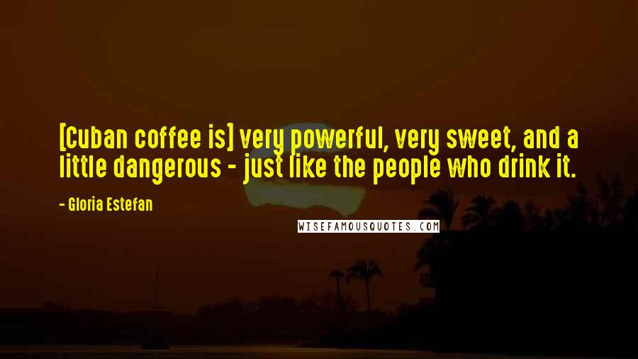 Gloria Estefan quotes: [Cuban coffee is] very powerful, very sweet, and a little dangerous - just like the people who drink it.