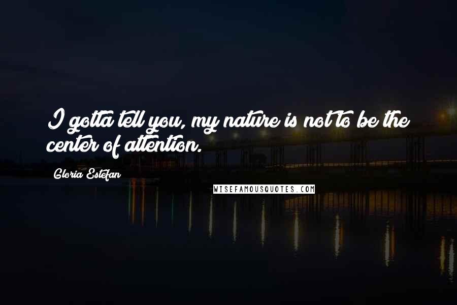 Gloria Estefan quotes: I gotta tell you, my nature is not to be the center of attention.