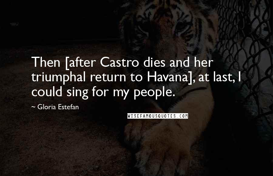 Gloria Estefan quotes: Then [after Castro dies and her triumphal return to Havana], at last, I could sing for my people.