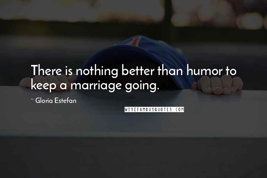 Gloria Estefan quotes: There is nothing better than humor to keep a marriage going.