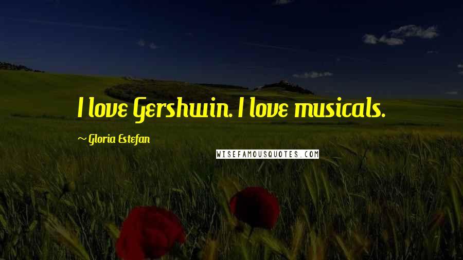 Gloria Estefan quotes: I love Gershwin. I love musicals.