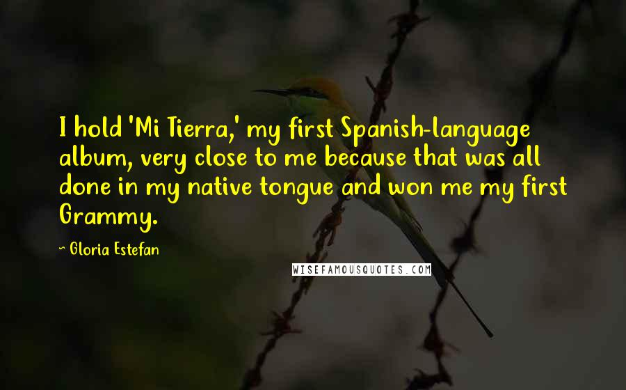 Gloria Estefan quotes: I hold 'Mi Tierra,' my first Spanish-language album, very close to me because that was all done in my native tongue and won me my first Grammy.