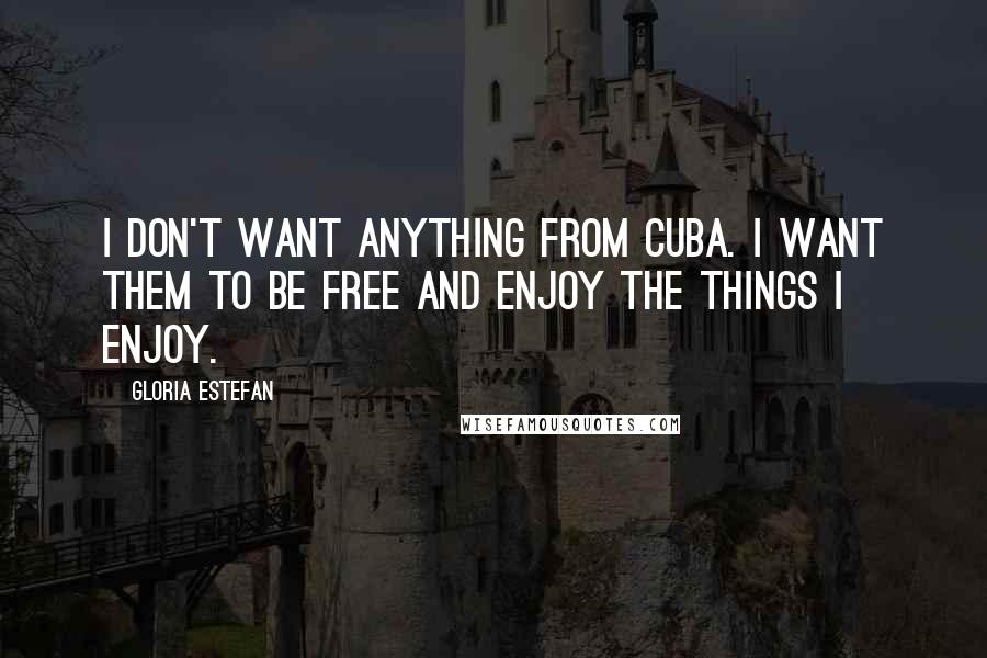 Gloria Estefan quotes: I don't want anything from Cuba. I want them to be free and enjoy the things I enjoy.