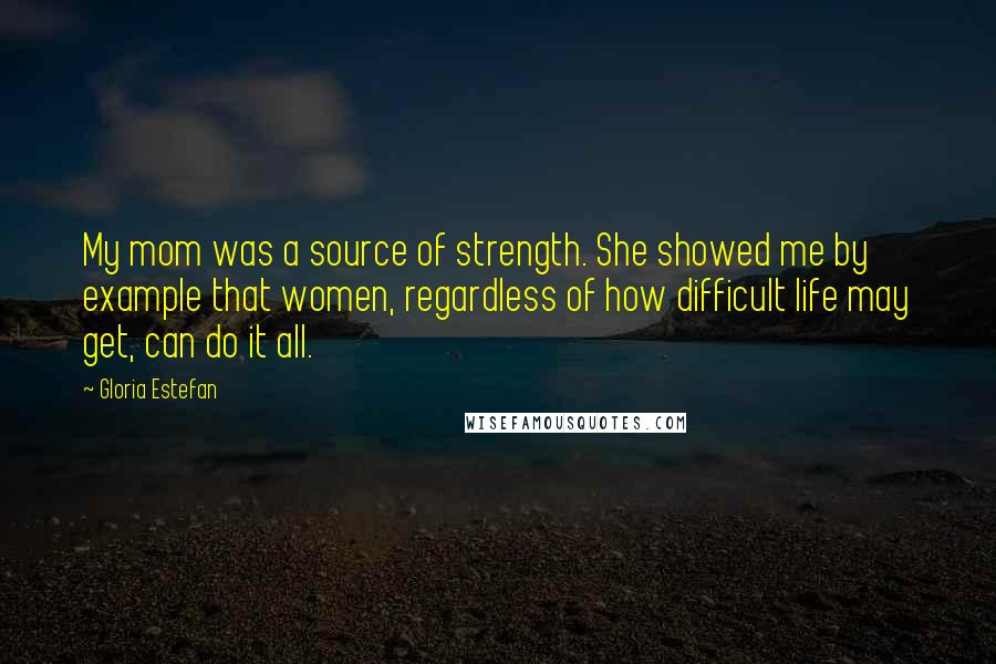 Gloria Estefan quotes: My mom was a source of strength. She showed me by example that women, regardless of how difficult life may get, can do it all.