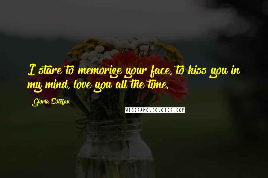 Gloria Estefan quotes: I stare to memorize your face, to kiss you in my mind, love you all the time.