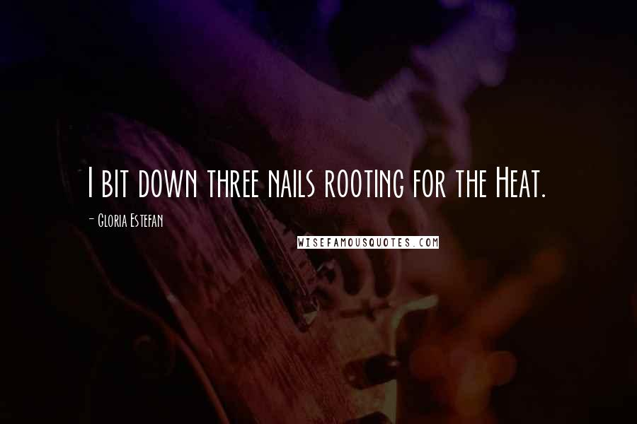 Gloria Estefan quotes: I bit down three nails rooting for the Heat.