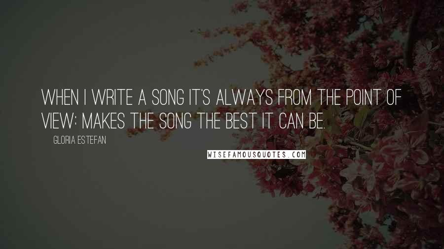 Gloria Estefan quotes: When I write a song it's always from the point of view: makes the song the best it can be.