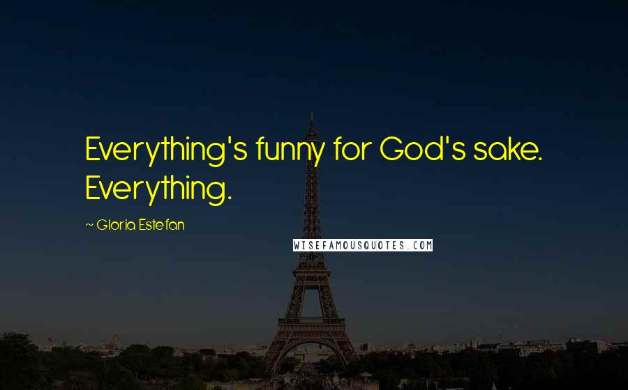 Gloria Estefan quotes: Everything's funny for God's sake. Everything.